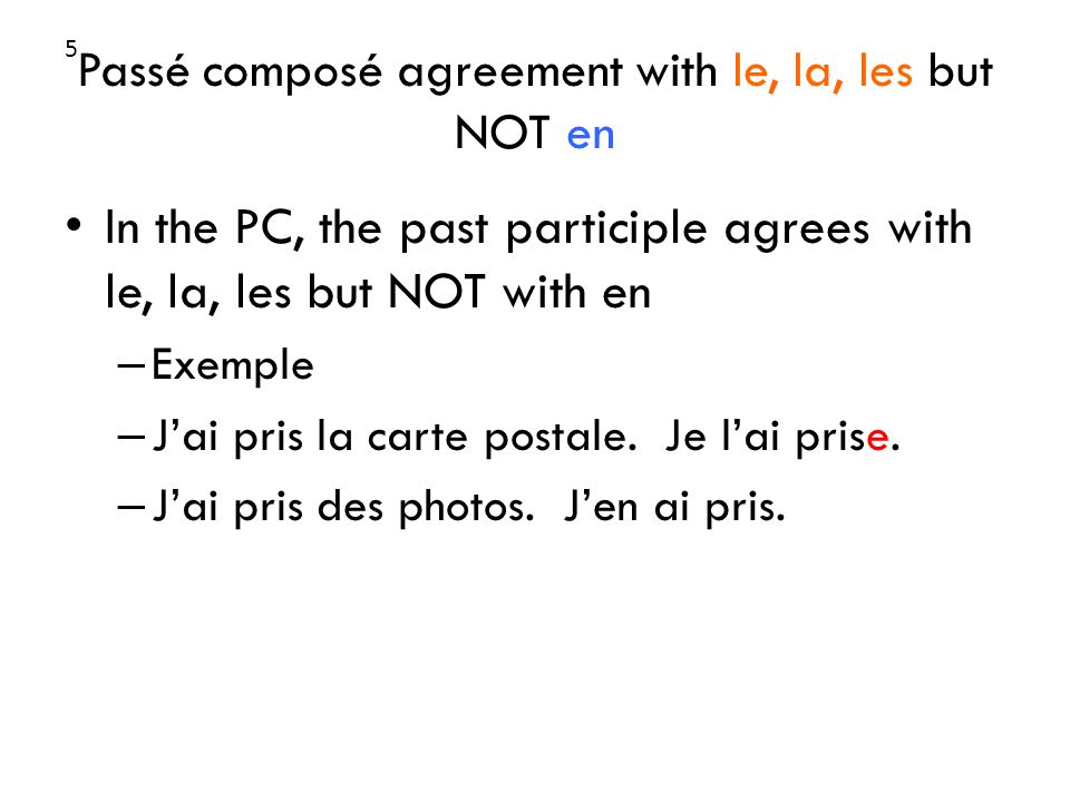 Passé composé agreement with le, la, les but NOT en In the PC, the past participle agrees with le, la, les but NOT with en – Exemple – Jai pris la carte postale.