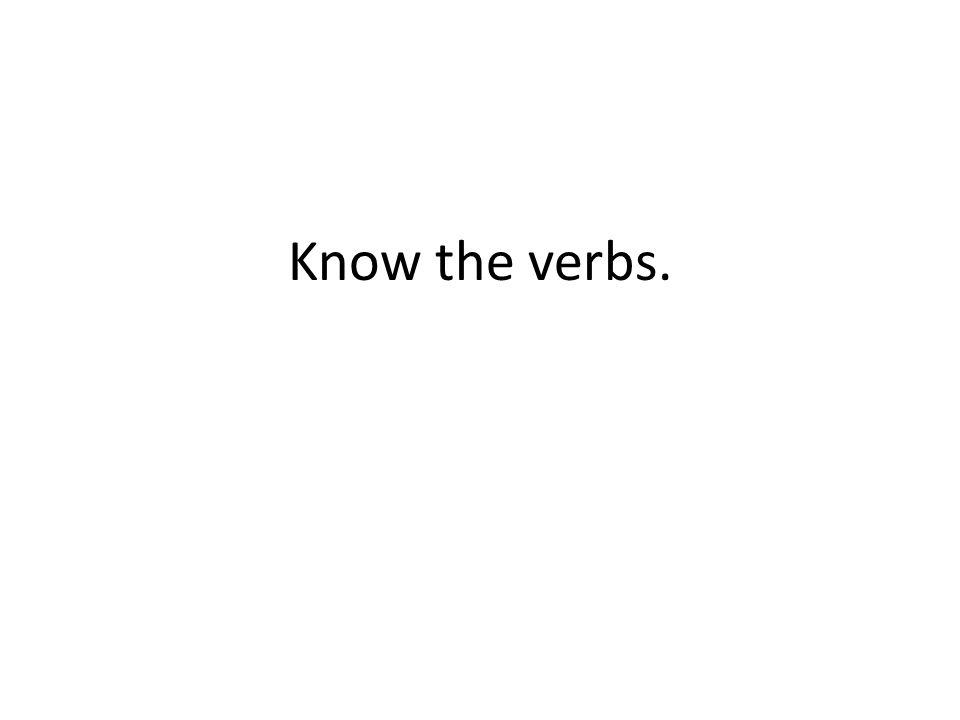 Know the verbs.