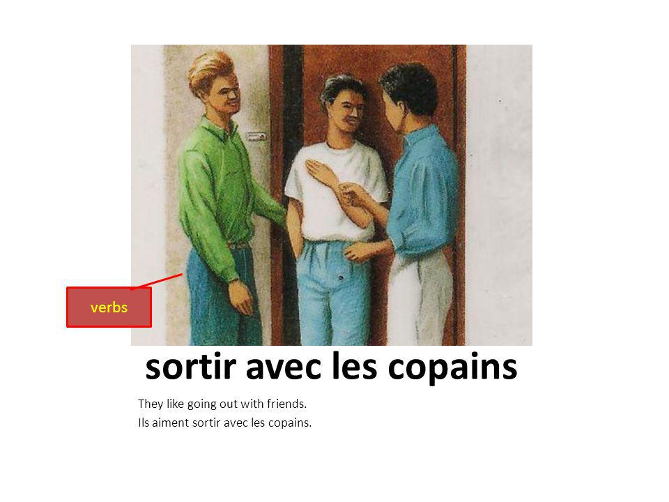 sortir avec les copains They like going out with friends. Ils aiment sortir avec les copains. verbs
