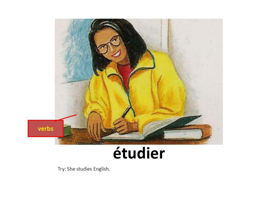 étudier Try: She studies English. verbs