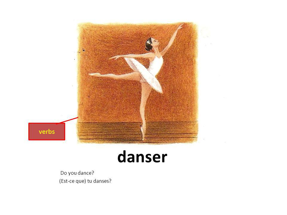 danser Do you dance? (Est-ce que) tu danses? verbs