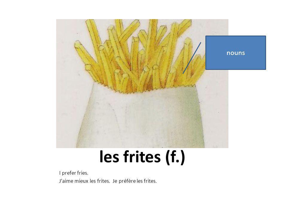 les frites (f.) I prefer fries. Jaime mieux les frites. Je préfère les frites. nouns