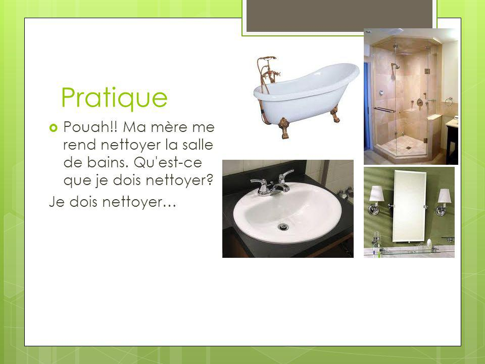 Pratique Pouah!. Ma mère me rend nettoyer la salle de bains.