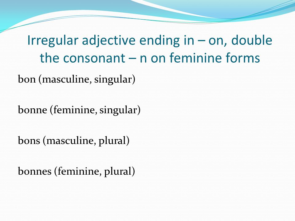 Irregular adjective ending in – on, double the consonant – n on feminine forms bon (masculine, singular) bonne (feminine, singular) bons (masculine, p