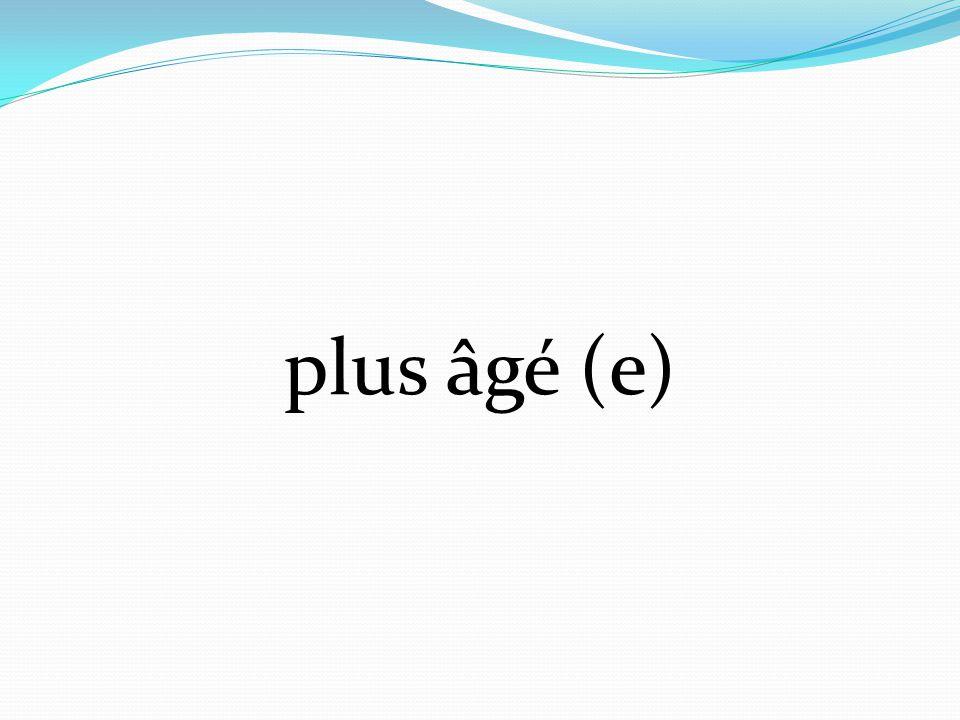 plus âgé (e)