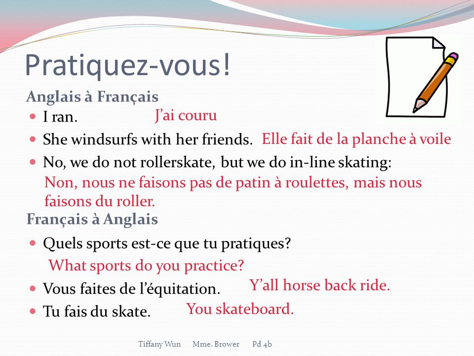 Pratiquez-vous! Anglais à Français Français à Anglais I ran. She windsurfs with her friends. No, we do not rollerskate, but we do in-line skating: Que