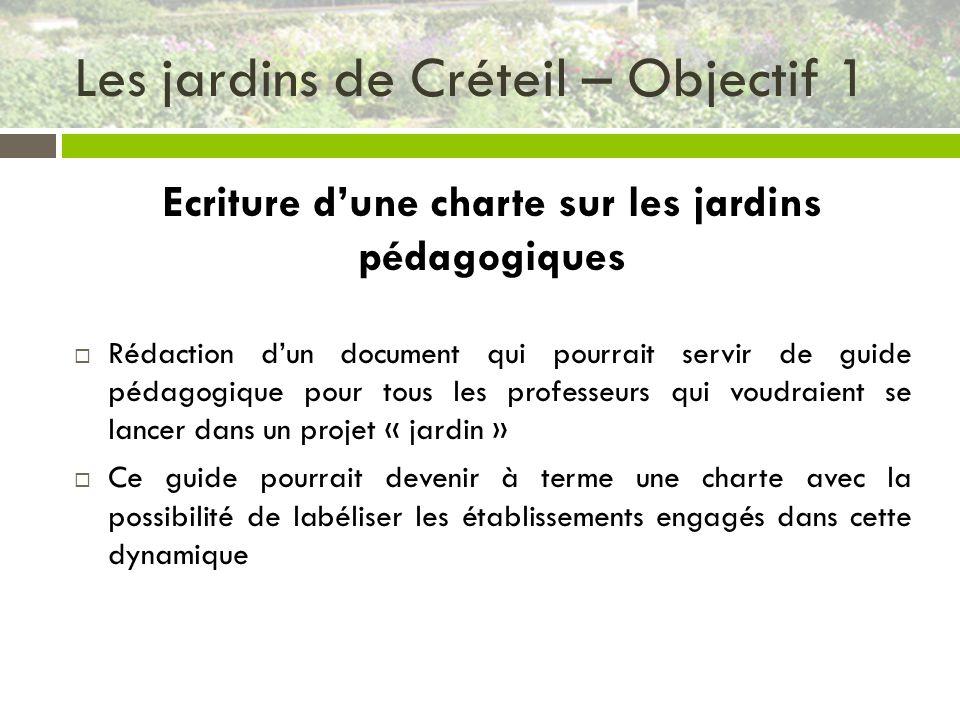 Les jardins de Créteil – Objectif 1 Ecriture dune charte sur les jardins pédagogiques Rédaction dun document qui pourrait servir de guide pédagogique