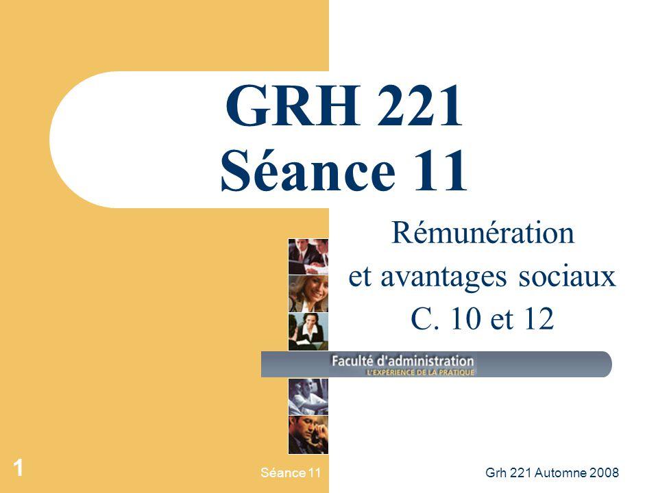 Séance 11Grh 221 Automne 2008 1 GRH 221 Séance 11 Rémunération et avantages sociaux C. 10 et 12