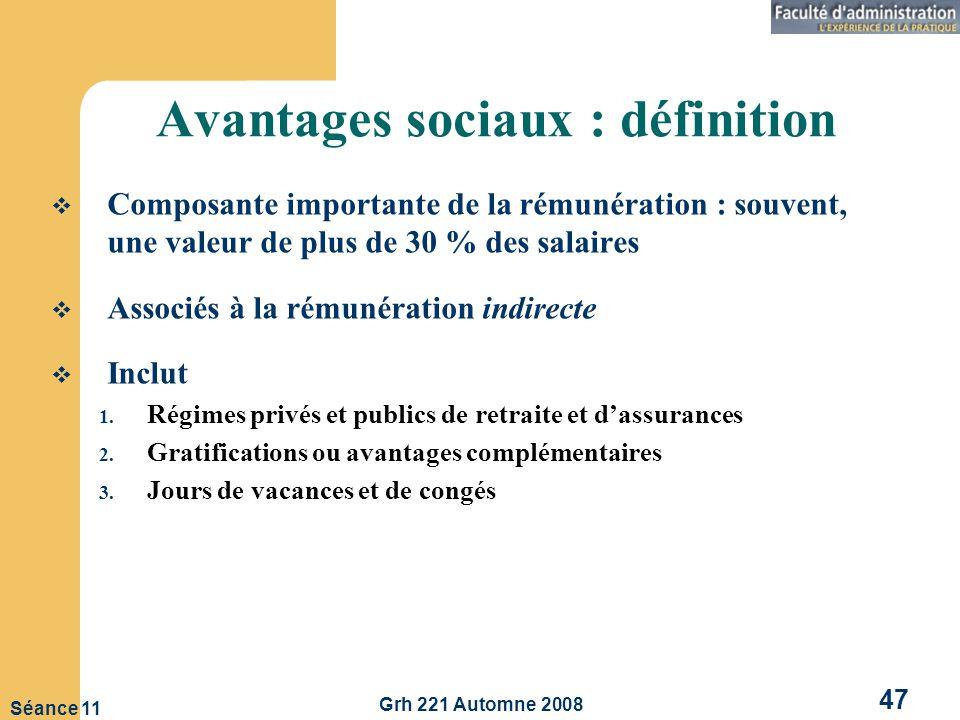 Grh 221 Automne 2008 47 Séance 11 Avantages sociaux : définition Composante importante de la rémunération : souvent, une valeur de plus de 30 % des salaires Associés à la rémunération indirecte Inclut 1.