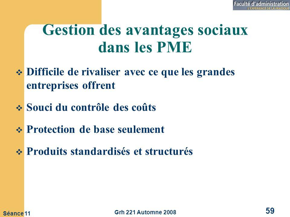 Grh 221 Automne 2008 59 Séance 11 Gestion des avantages sociaux dans les PME Difficile de rivaliser avec ce que les grandes entreprises offrent Souci du contrôle des coûts Protection de base seulement Produits standardisés et structurés