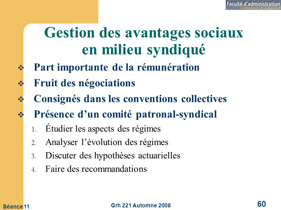 Grh 221 Automne 2008 60 Séance 11 Gestion des avantages sociaux en milieu syndiqué Part importante de la rémunération Fruit des négociations Consignés dans les conventions collectives Présence dun comité patronal-syndical 1.