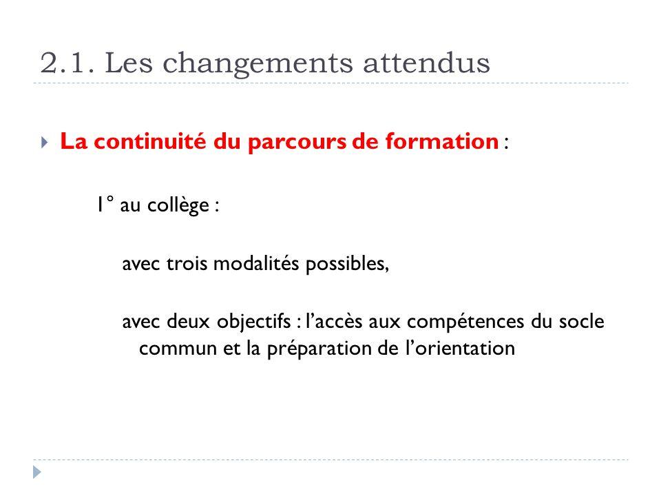 2.1. Les changements attendus La continuité du parcours de formation : 1° au collège : avec trois modalités possibles, avec deux objectifs : laccès au