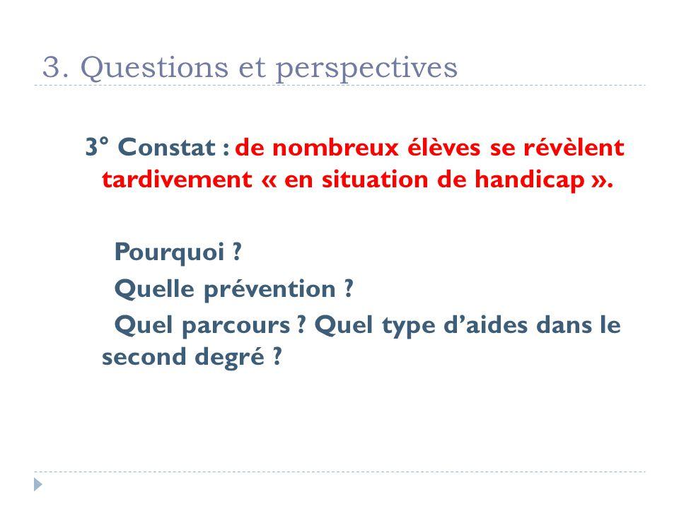 3. Questions et perspectives 3° Constat : de nombreux élèves se révèlent tardivement « en situation de handicap ». Pourquoi ? Quelle prévention ? Quel