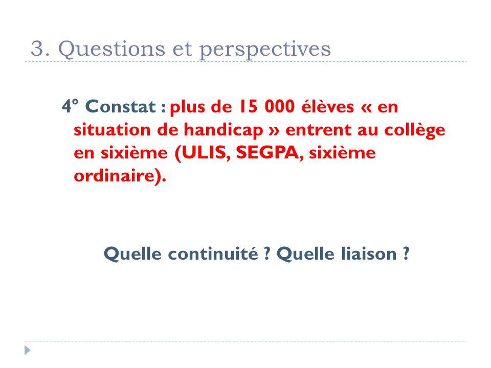 3. Questions et perspectives 4° Constat : plus de 15 000 élèves « en situation de handicap » entrent au collège en sixième (ULIS, SEGPA, sixième ordin