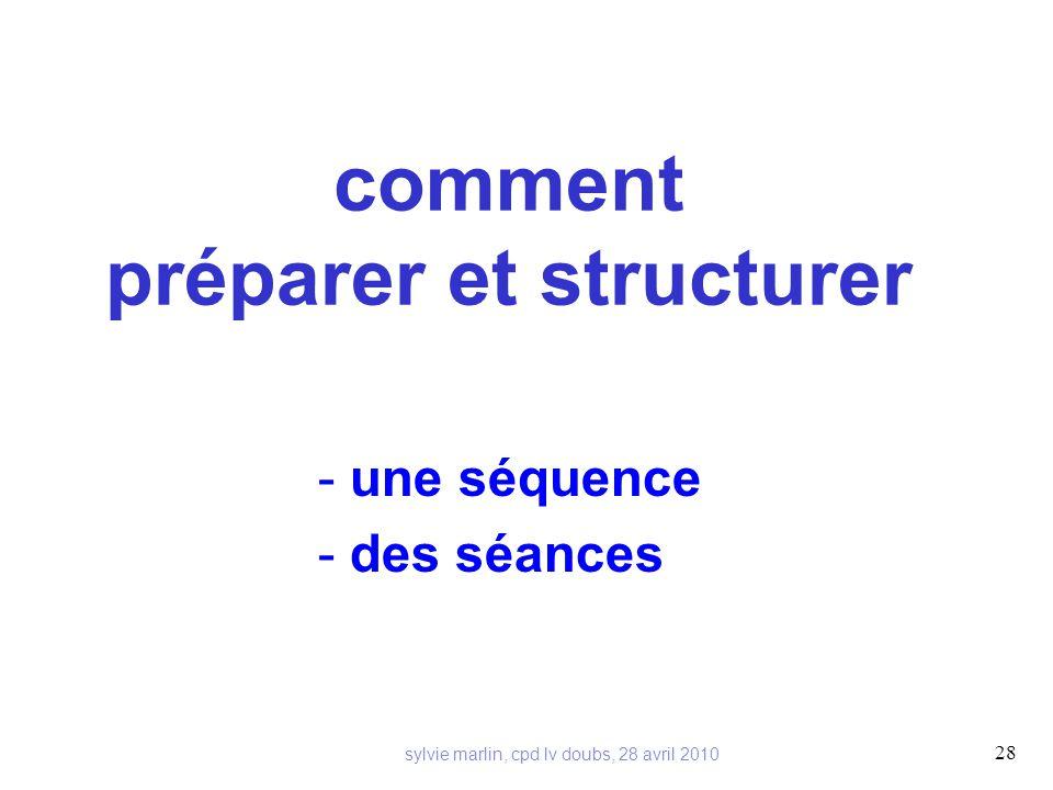 comment préparer et structurer - une séquence - des séances 28 sylvie marlin, cpd lv doubs, 28 avril 2010