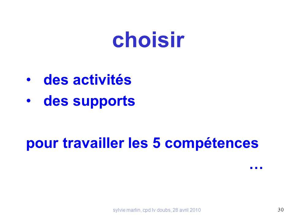 choisir des activités des supports pour travailler les 5 compétences … 30 sylvie marlin, cpd lv doubs, 28 avril 2010