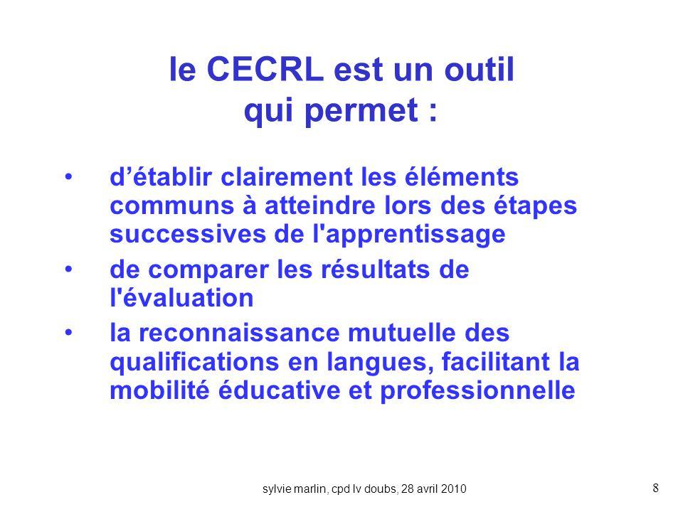 8 le CECRL est un outil qui permet : détablir clairement les éléments communs à atteindre lors des étapes successives de l apprentissage de comparer les résultats de l évaluation la reconnaissance mutuelle des qualifications en langues, facilitant la mobilité éducative et professionnelle