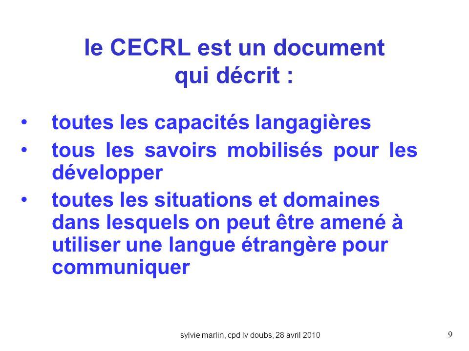 sylvie marlin, cpd lv doubs, 28 avril 2010 9 le CECRL est un document qui décrit : toutes les capacités langagières tous les savoirs mobilisés pour les développer toutes les situations et domaines dans lesquels on peut être amené à utiliser une langue étrangère pour communiquer