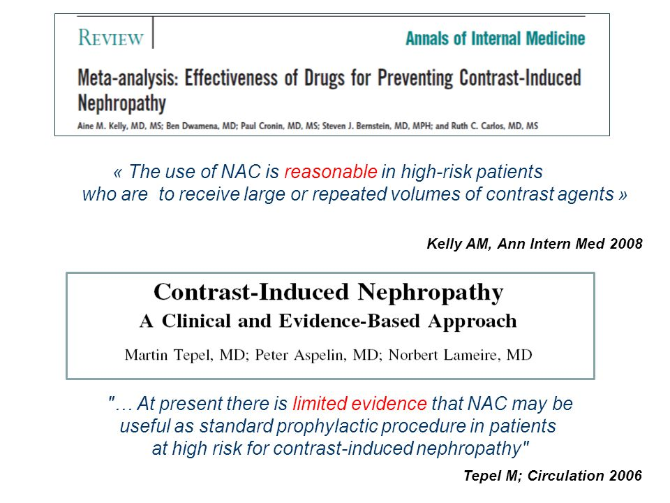 « The use of NAC is reasonable in high-risk patients who are to receive large or repeated volumes of contrast agents » Kelly AM, Ann Intern Med 2008 … At present there is limited evidence that NAC may be useful as standard prophylactic procedure in patients at high risk for contrast-induced nephropathy Tepel M; Circulation 2006