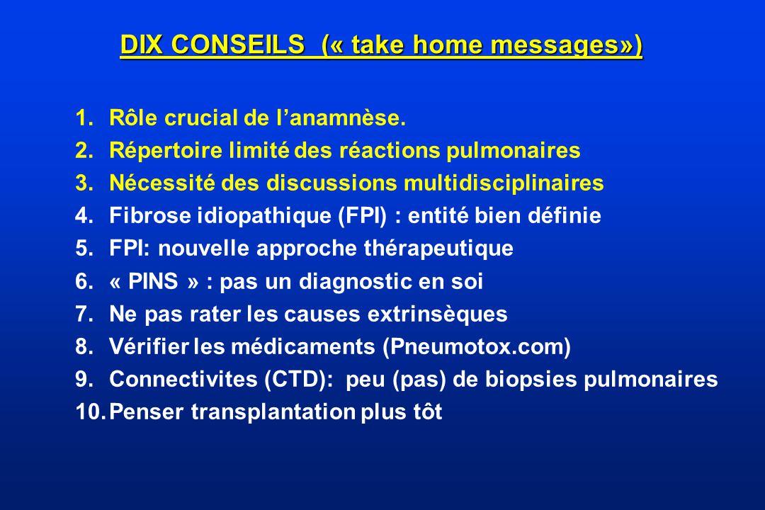 DIX CONSEILS (« take home messages») 1.Rôle crucial de lanamnèse. 2.Répertoire limité des réactions pulmonaires 3.Nécessité des discussions multidisci