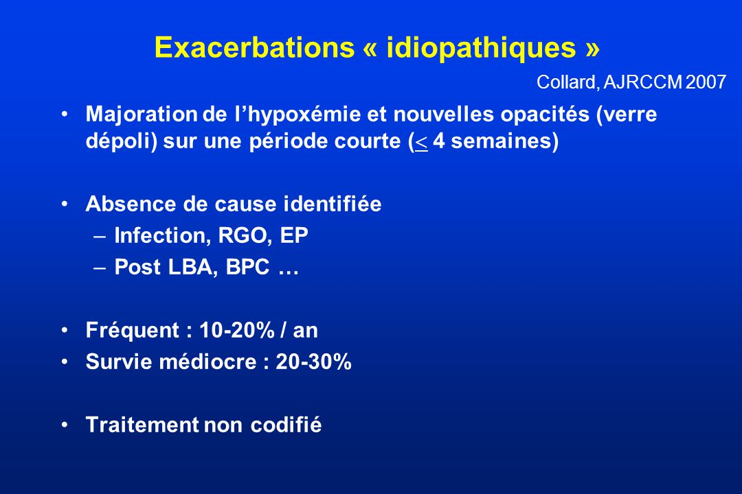 Exacerbations « idiopathiques » Majoration de lhypoxémie et nouvelles opacités (verre dépoli) sur une période courte ( 4 semaines) Absence de cause identifiée –Infection, RGO, EP –Post LBA, BPC … Fréquent : 10-20% / an Survie médiocre : 20-30% Traitement non codifié Collard, AJRCCM 2007