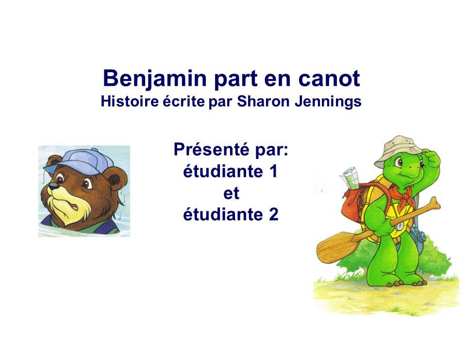 Benjamin part en canot Histoire écrite par Sharon Jennings Présenté par: étudiante 1 et étudiante 2