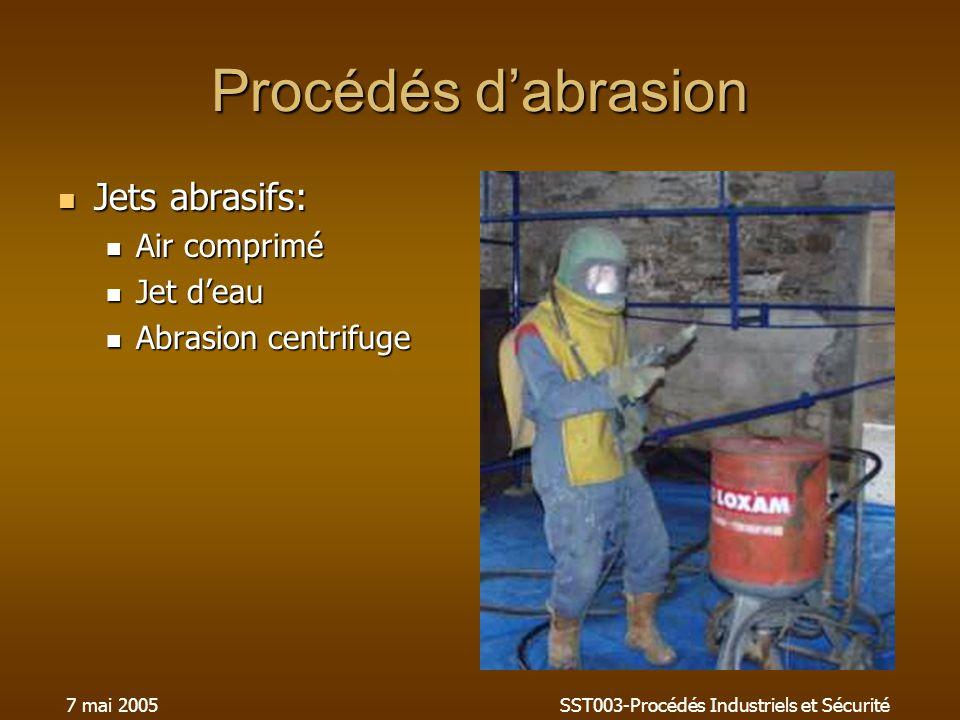 7 mai 2005SST003-Procédés Industriels et Sécurité Procédés dabrasion Jets abrasifs: Jets abrasifs: Air comprimé Air comprimé Jet deau Jet deau Abrasion centrifuge Abrasion centrifuge
