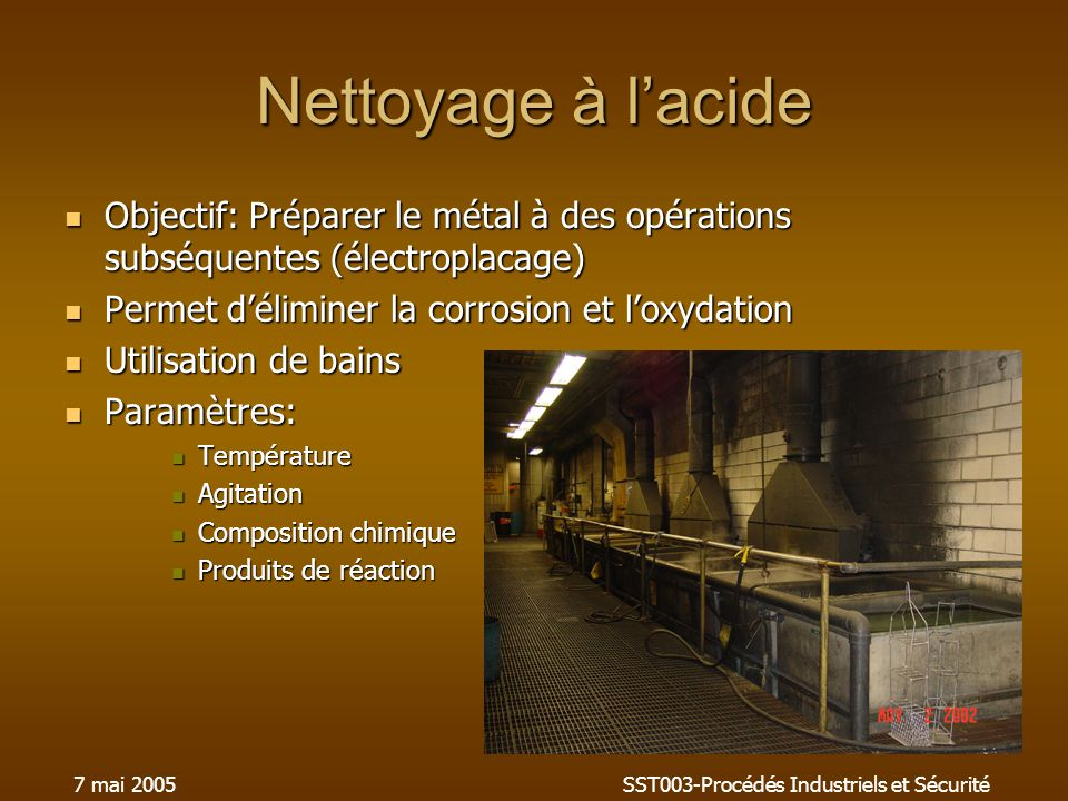 7 mai 2005SST003-Procédés Industriels et Sécurité Nettoyage à lacide Objectif: Préparer le métal à des opérations subséquentes (électroplacage) Objectif: Préparer le métal à des opérations subséquentes (électroplacage) Permet déliminer la corrosion et loxydation Permet déliminer la corrosion et loxydation Utilisation de bains Utilisation de bains Paramètres: Paramètres: Température Température Agitation Agitation Composition chimique Composition chimique Produits de réaction Produits de réaction
