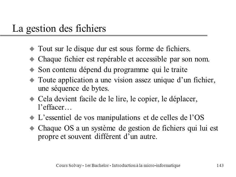 Cours Solvay - 1er Bachelor - Introduction à la micro-informatique143 La gestion des fichiers u Tout sur le disque dur est sous forme de fichiers. u C