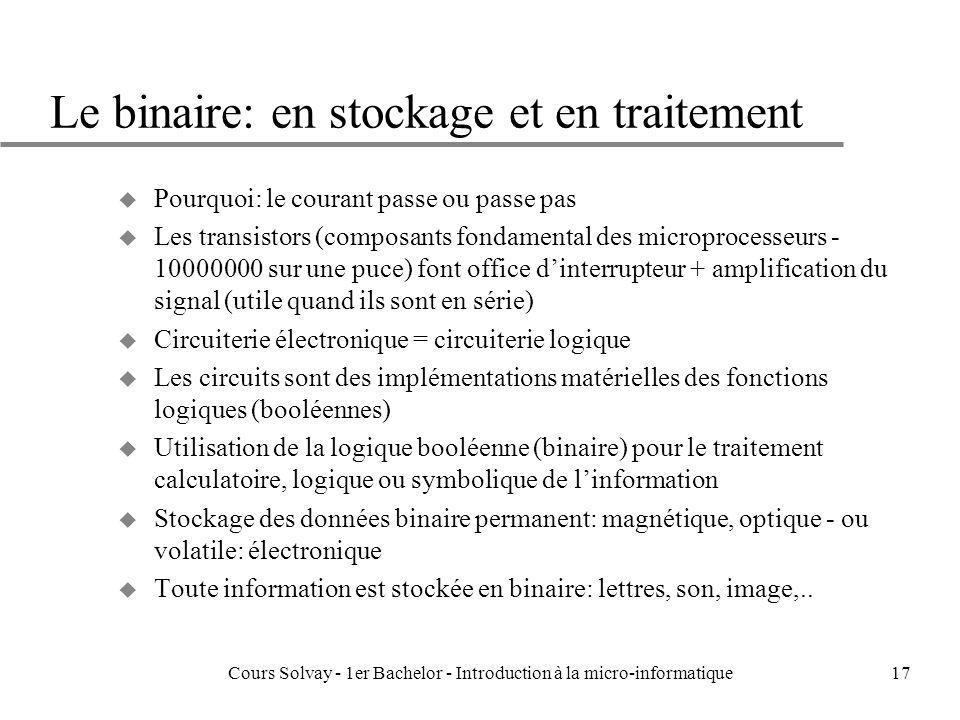 Cours Solvay - 1er Bachelor - Introduction à la micro-informatique17 Le binaire: en stockage et en traitement u Pourquoi: le courant passe ou passe pa