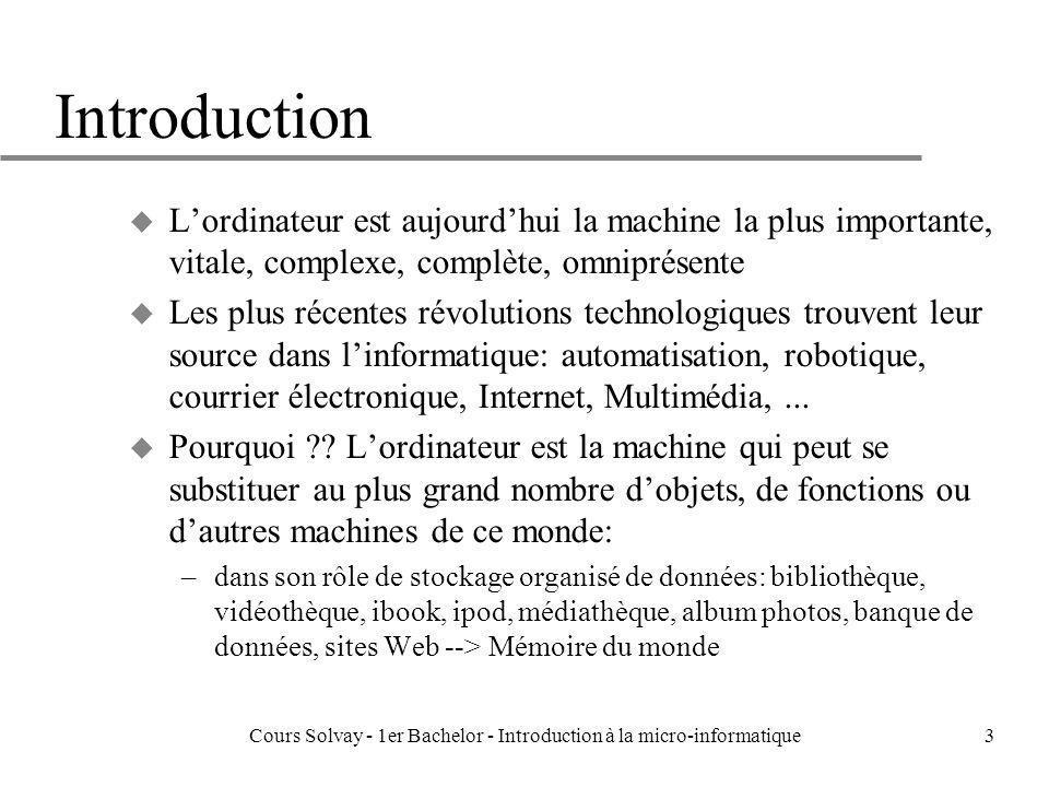 Cours Solvay - 1er Bachelor - Introduction à la micro-informatique24 INFORMATIQUE = Information + Traitement de cette Information Binaire 8 = 1000 9 = 1001 8+9 1000 + 1001 ----- 10001 Le sens dun bit dépendra de son contexte dutilisation Doù la nécessité détablir des standards