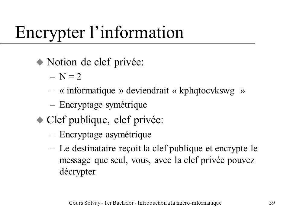 Cours Solvay - 1er Bachelor - Introduction à la micro-informatique39 Encrypter linformation u Notion de clef privée: –N = 2 –« informatique » deviendr