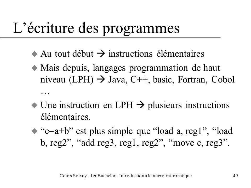 Cours Solvay - 1er Bachelor - Introduction à la micro-informatique49 Lécriture des programmes u Au tout début instructions élémentaires u Mais depuis,