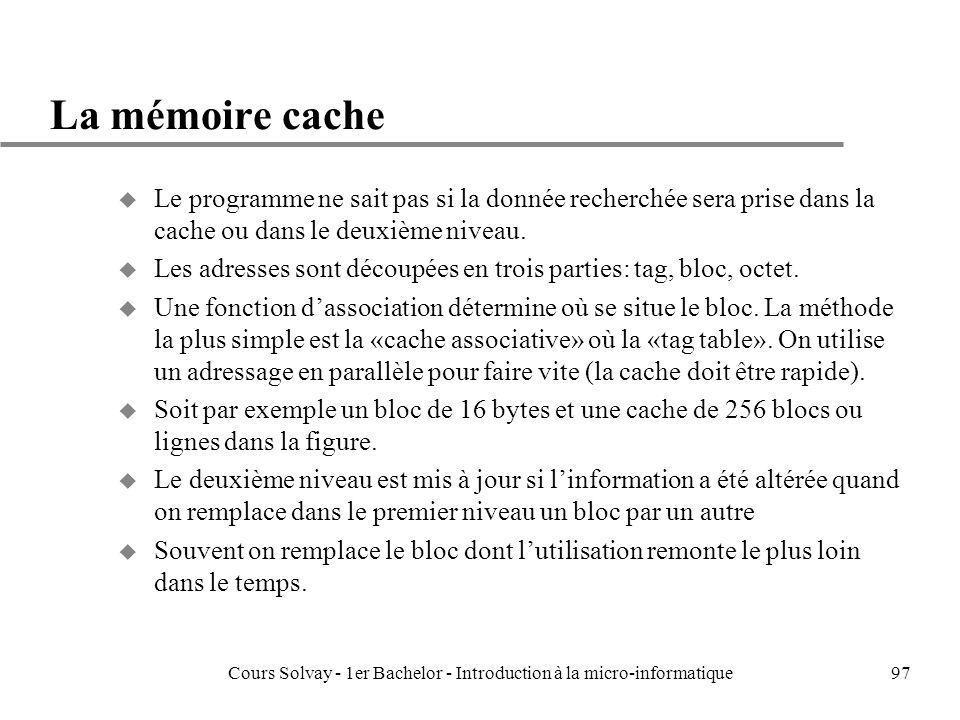 Cours Solvay - 1er Bachelor - Introduction à la micro-informatique97 La mémoire cache u Le programme ne sait pas si la donnée recherchée sera prise da