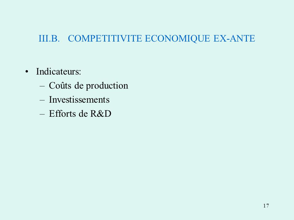 17 III.B.COMPETITIVITE ECONOMIQUE EX-ANTE Indicateurs: –Coûts de production –Investissements –Efforts de R&D