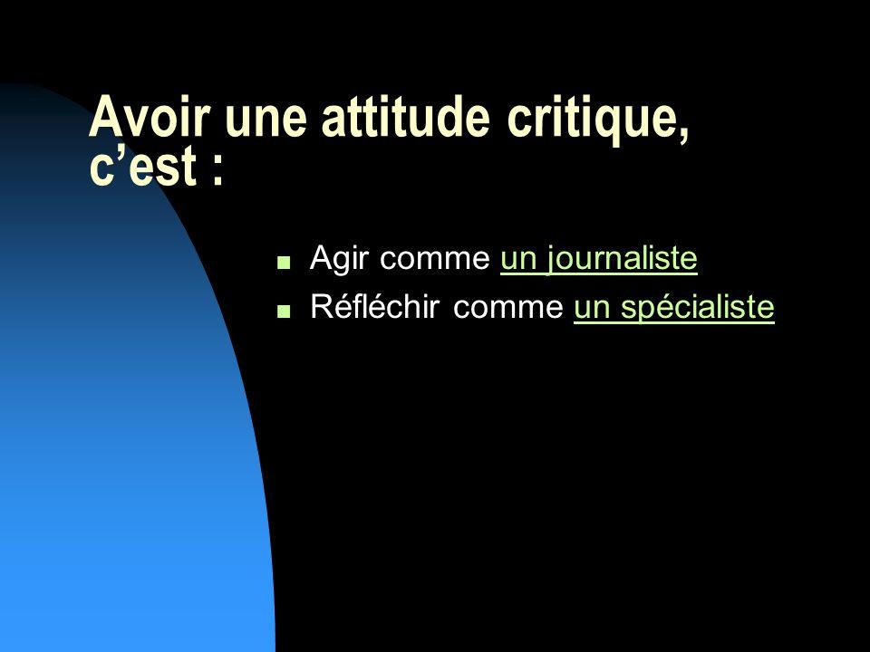 Avoir une attitude critique, cest : n Agir comme un journalisteun journaliste n Réfléchir comme un spécialisteun spécialiste
