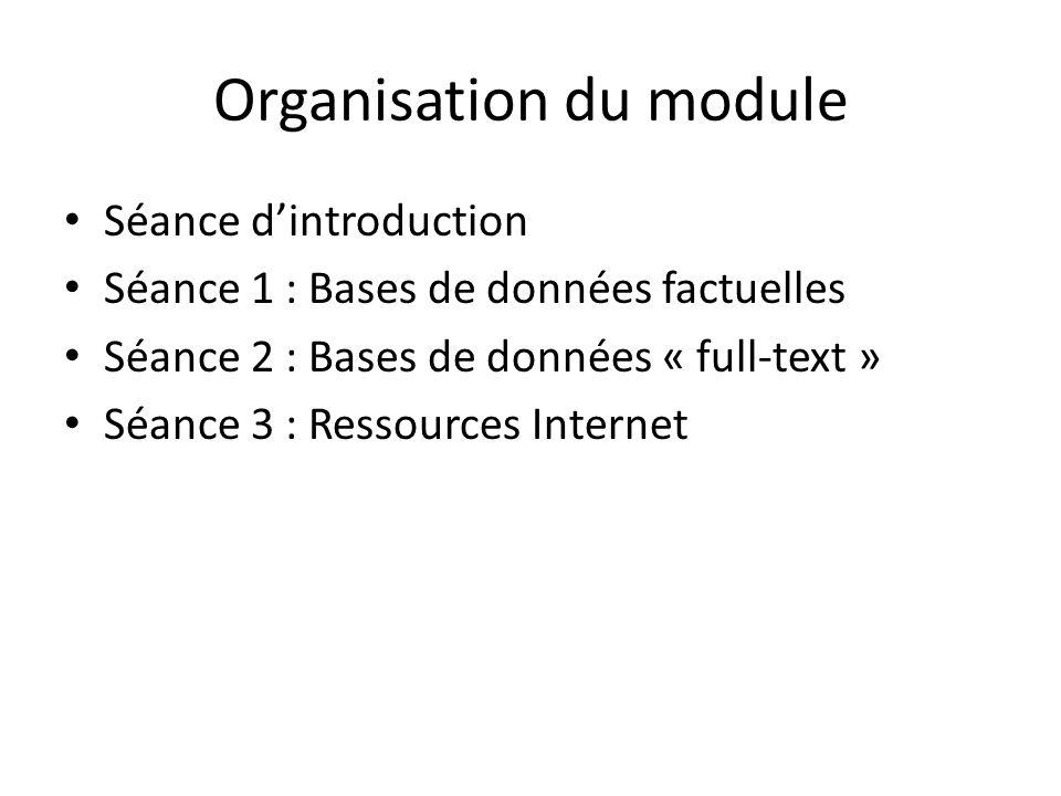 Organisation du module Séance dintroduction Séance 1 : Bases de données factuelles Séance 2 : Bases de données « full-text » Séance 3 : Ressources Internet