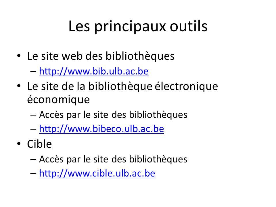 Les principaux outils Le site web des bibliothèques – http://www.bib.ulb.ac.be http://www.bib.ulb.ac.be Le site de la bibliothèque électronique économique – Accès par le site des bibliothèques – http://www.bibeco.ulb.ac.be http://www.bibeco.ulb.ac.be Cible – Accès par le site des bibliothèques – http://www.cible.ulb.ac.be http://www.cible.ulb.ac.be