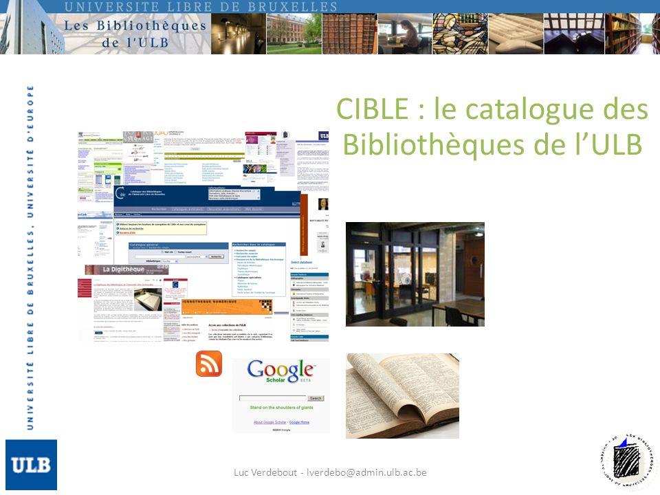 CIBLE : le catalogue des Bibliothèques de lULB Luc Verdebout - lverdebo@admin.ulb.ac.be