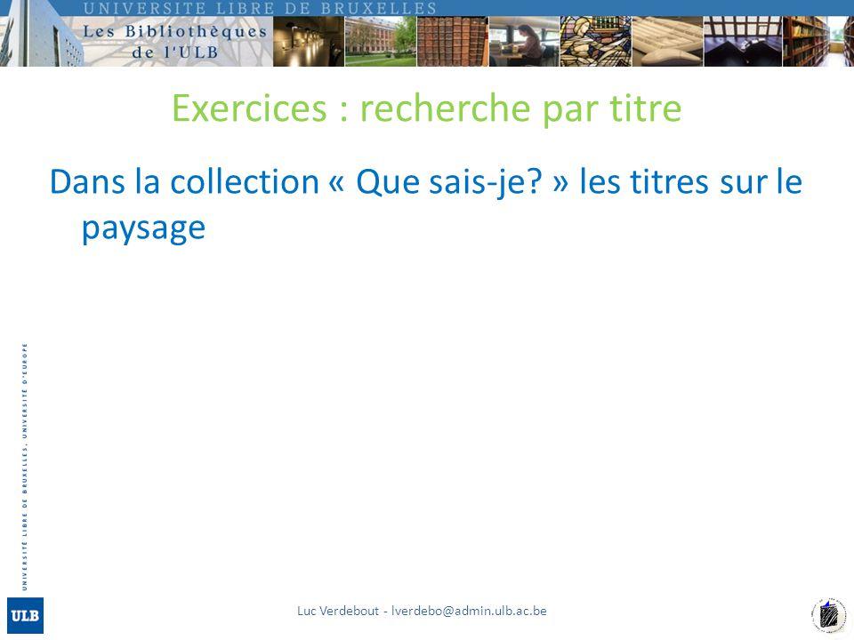 Exercices : recherche par titre Dans la collection « Que sais-je? » les titres sur le paysage Luc Verdebout - lverdebo@admin.ulb.ac.be