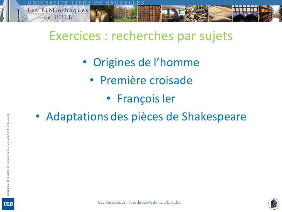 Exercices : recherches par sujets Origines de lhomme Première croisade François Ier Adaptations des pièces de Shakespeare Luc Verdebout - lverdebo@admin.ulb.ac.be