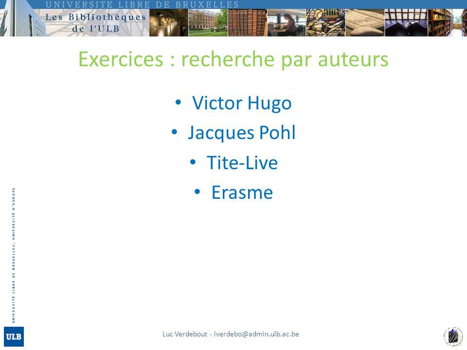 Exercices : recherche par auteurs Victor Hugo Jacques Pohl Tite-Live Erasme Luc Verdebout - lverdebo@admin.ulb.ac.be
