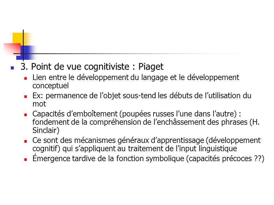 3. Point de vue cognitiviste : Piaget Lien entre le développement du langage et le développement conceptuel Ex: permanence de lobjet sous-tend les déb