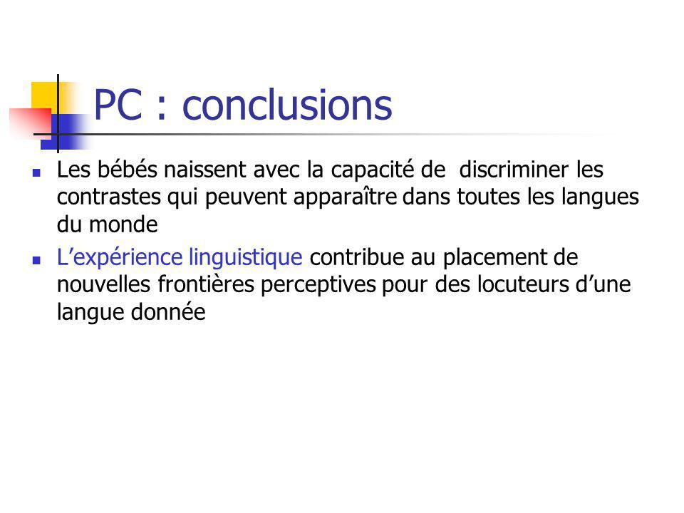 PC : conclusions Les bébés naissent avec la capacité de discriminer les contrastes qui peuvent apparaître dans toutes les langues du monde Lexpérience
