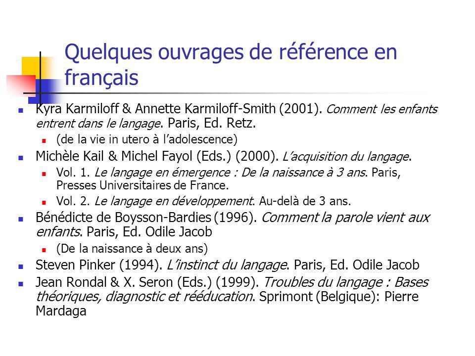 Quelques ouvrages de référence en français Kyra Karmiloff & Annette Karmiloff-Smith (2001). Comment les enfants entrent dans le langage. Paris, Ed. Re