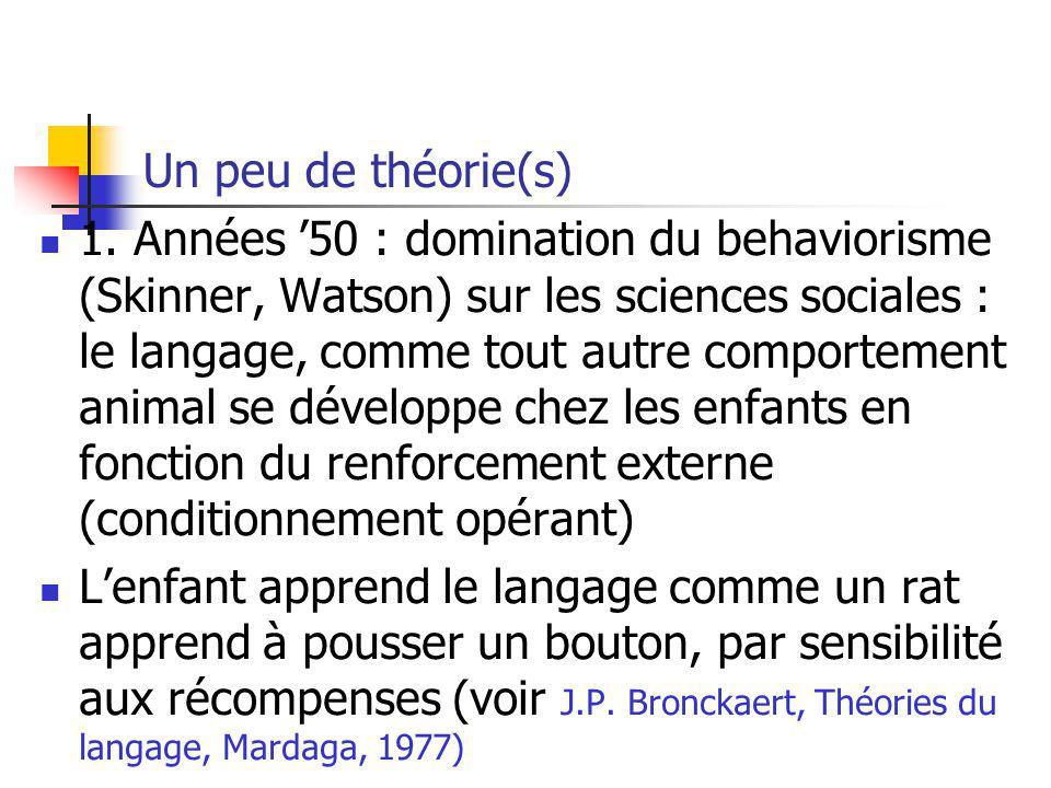 Un peu de théorie(s) 1. Années 50 : domination du behaviorisme (Skinner, Watson) sur les sciences sociales : le langage, comme tout autre comportement