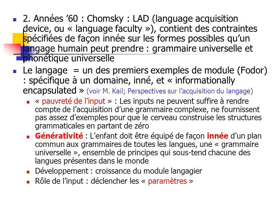 2. Années 60 : Chomsky : LAD (language acquisition device, ou « language faculty »), contient des contraintes spécifiées de façon innée sur les formes
