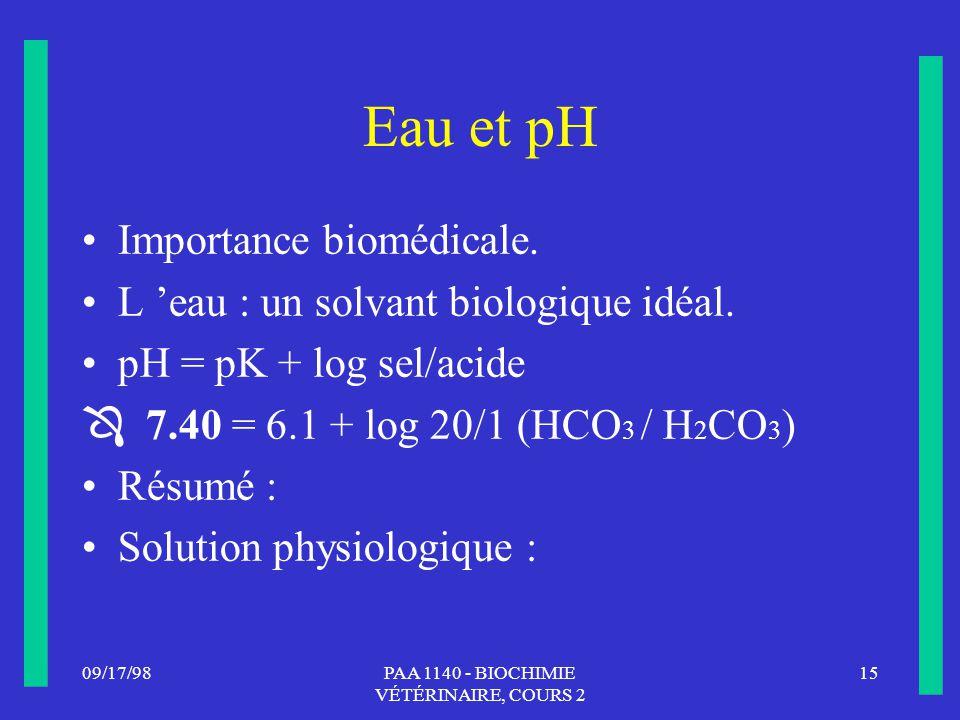 09/17/9815PAA 1140 - BIOCHIMIE VÉTÉRINAIRE, COURS 2 Eau et pH Importance biomédicale. L eau : un solvant biologique idéal. pH = pK + log sel/acide 7.4