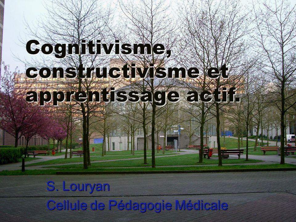 Cognitivisme, constructivisme et apprentissage actif. S. Louryan Cellule de Pédagogie Médicale