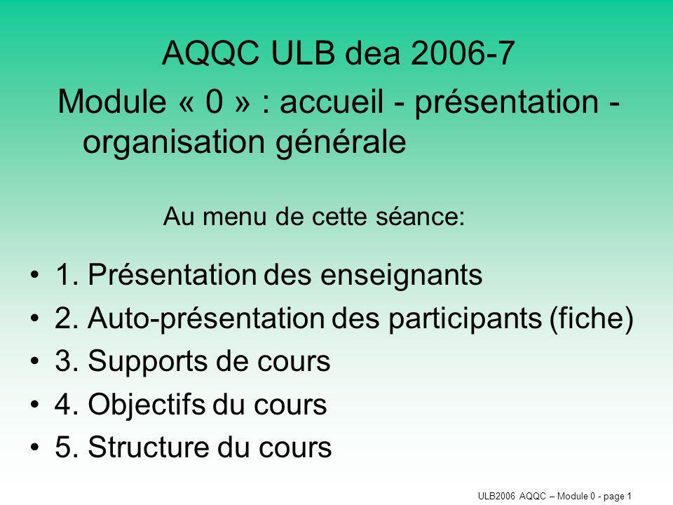 ULB2006 AQQC – Module 0 - page 1 AQQC ULB dea 2006-7 Module « 0 » : accueil - présentation - organisation générale Au menu de cette séance: 1.
